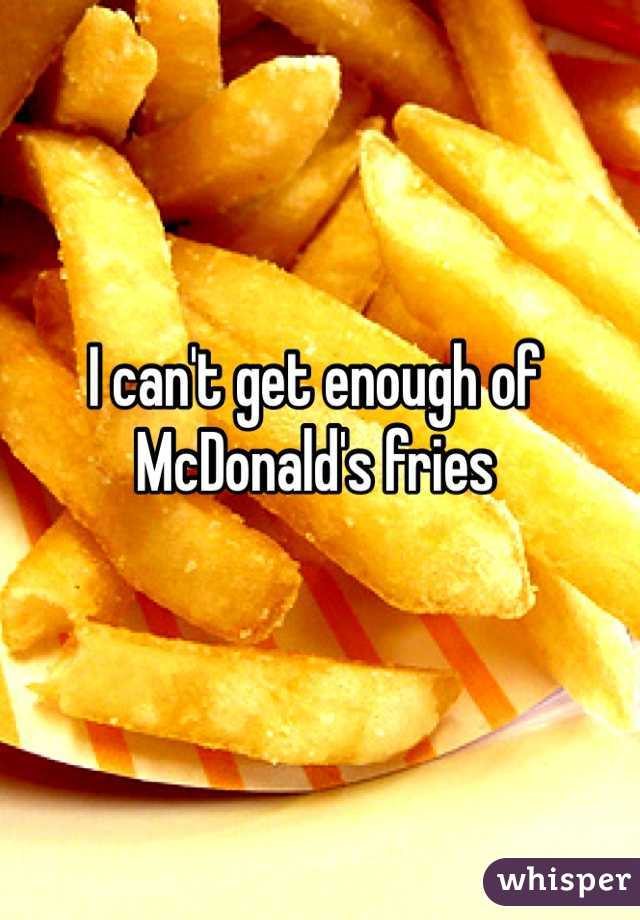 I can't get enough of McDonald's fries