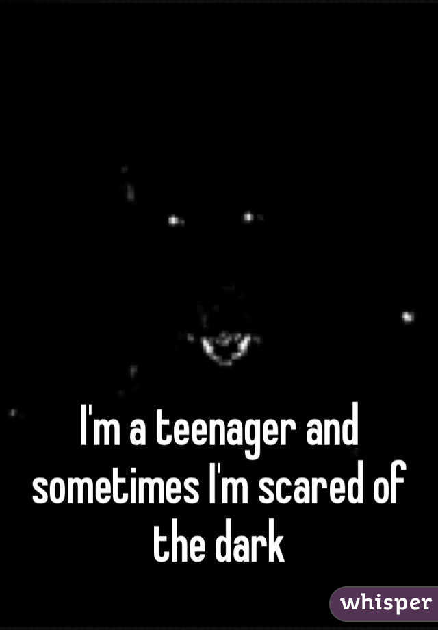 I'm a teenager and sometimes I'm scared of the dark