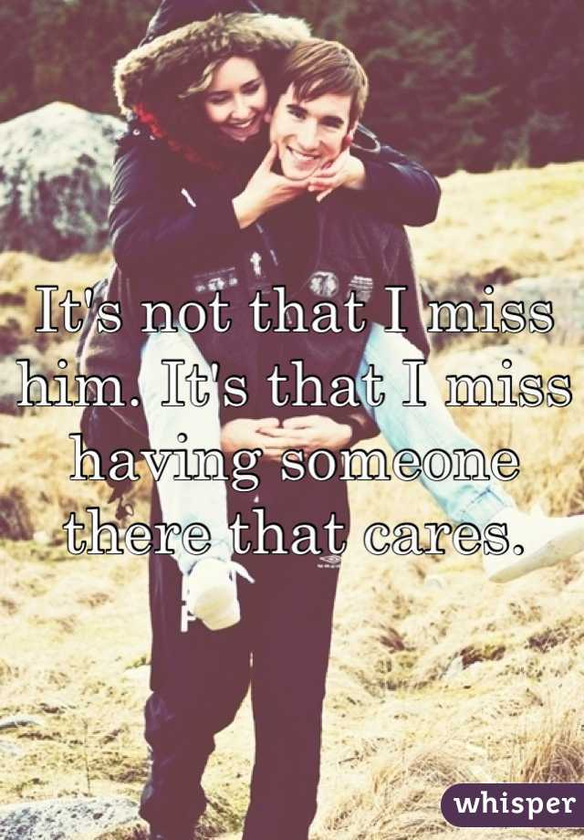 It's not that I miss him. It's that I miss having someone there that cares.