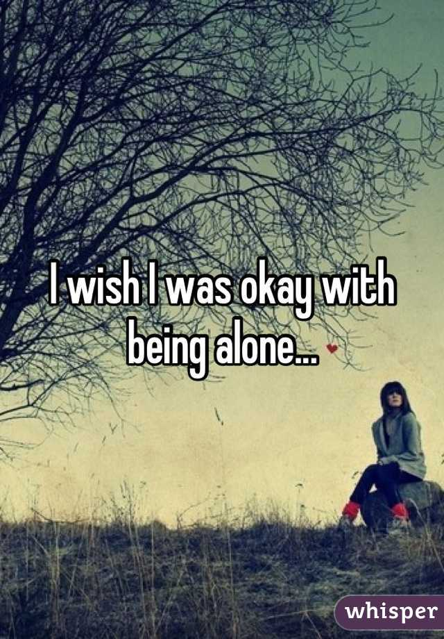 I wish I was okay with being alone...