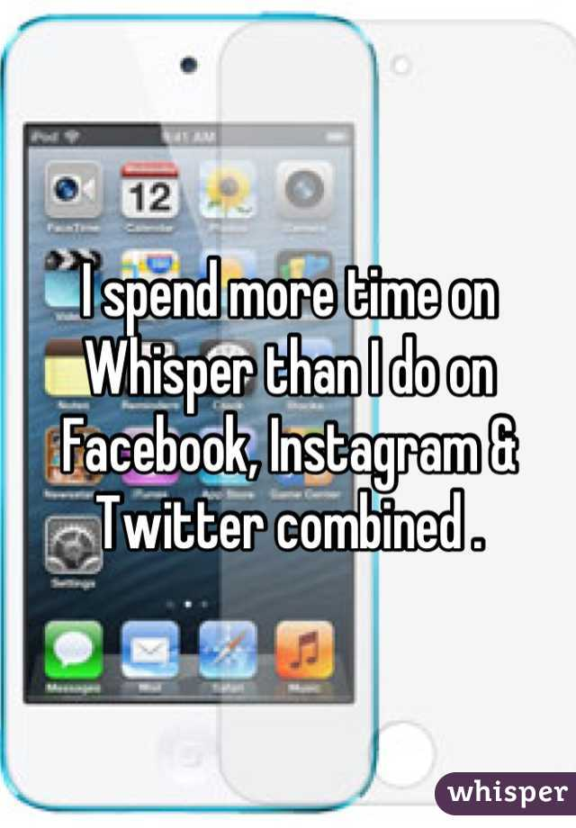 I spend more time on Whisper than I do on Facebook, Instagram & Twitter combined .