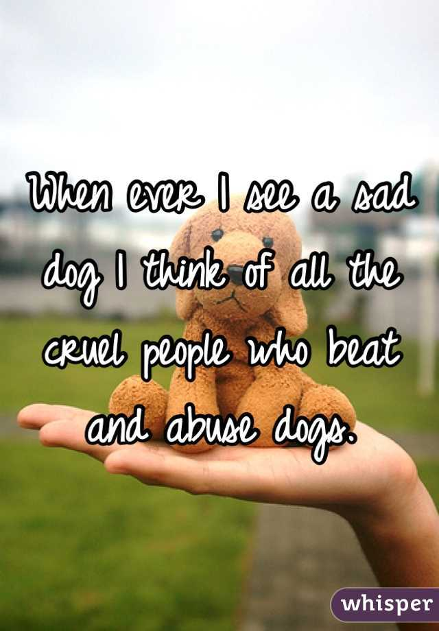 When ever I see a sad dog I think of all the cruel people who beat and abuse dogs.