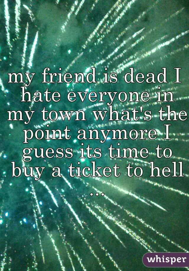 my friend is dead I hate everyone in my town what's the point anymore I guess its time to buy a ticket to hell ...