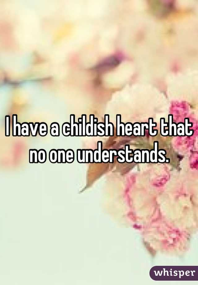 I have a childish heart that no one understands.