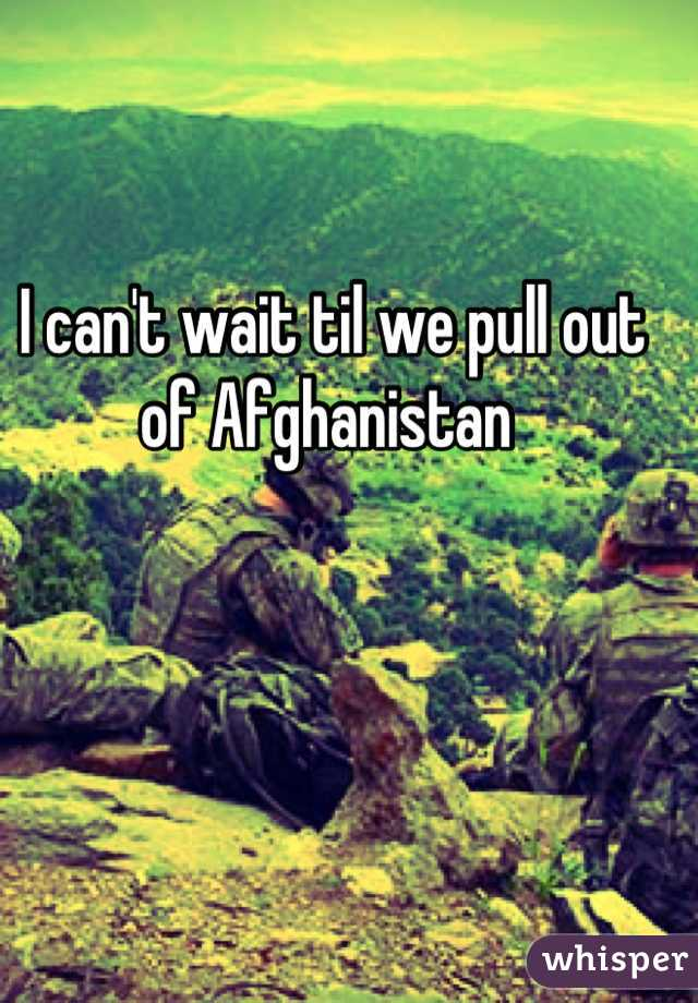 I can't wait til we pull out of Afghanistan