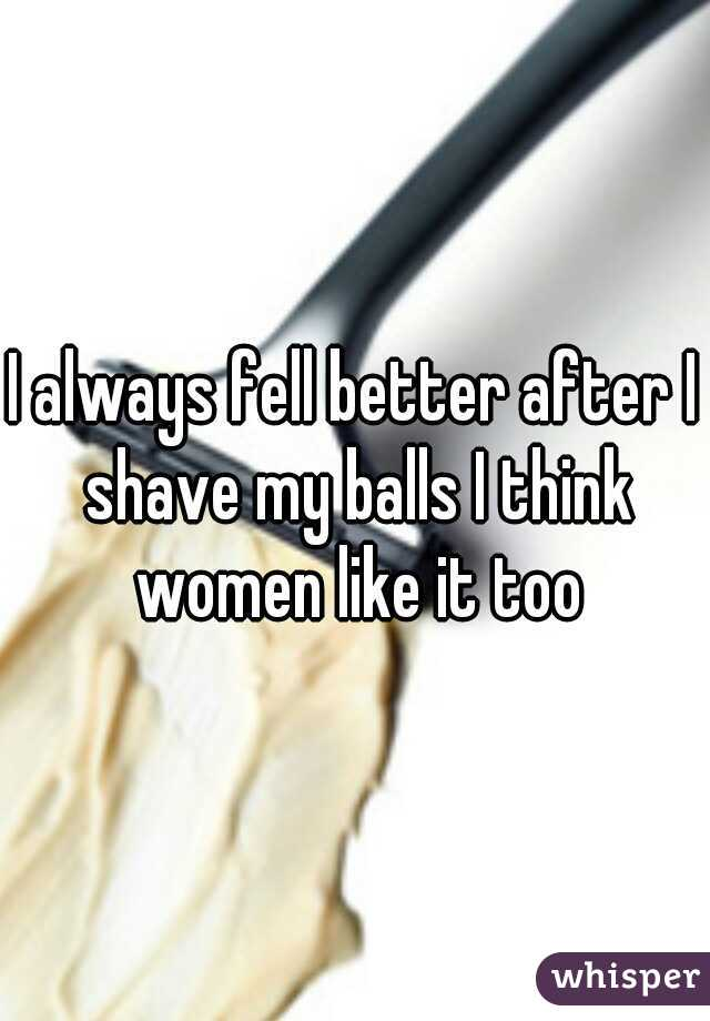 I always fell better after I shave my balls I think women like it too