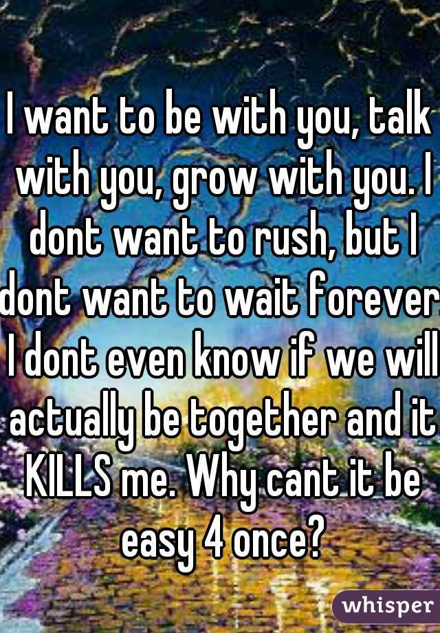 I want to be with you, talk with you, grow with you. I dont want to rush, but I dont want to wait forever. I dont even know if we will actually be together and it KILLS me. Why cant it be easy 4 once?