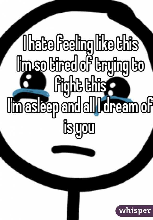 I hate feeling like this I'm so tired of trying to fight this I'm asleep and all I dream of is you