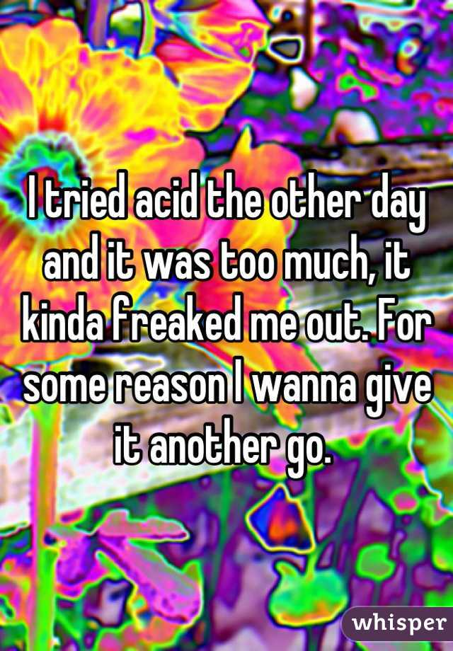 I tried acid the other day and it was too much, it kinda freaked me out. For some reason I wanna give it another go.