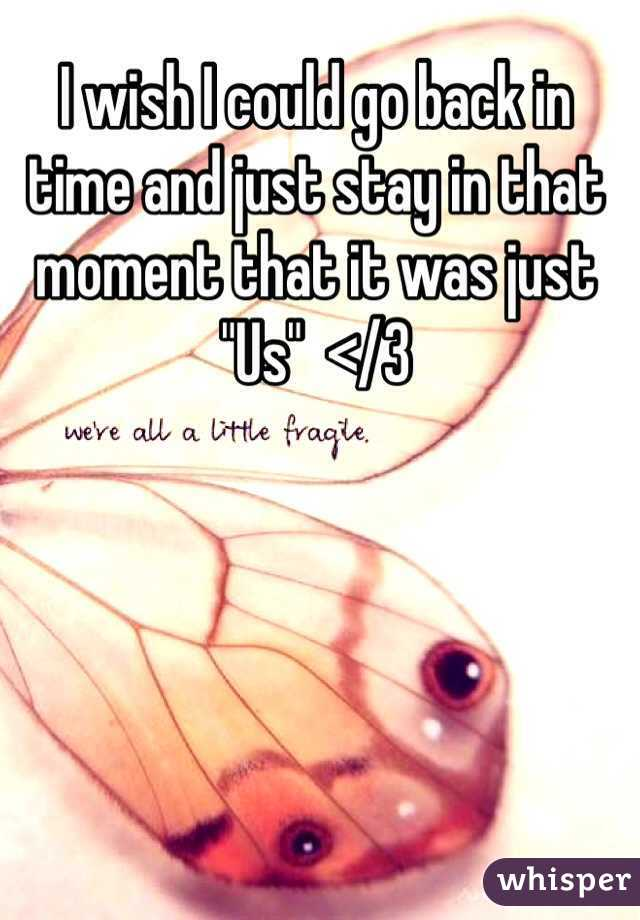 """I wish I could go back in time and just stay in that moment that it was just """"Us""""  </3"""