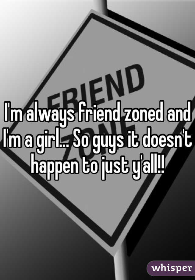 I'm always friend zoned and I'm a girl... So guys it doesn't happen to just y'all!!