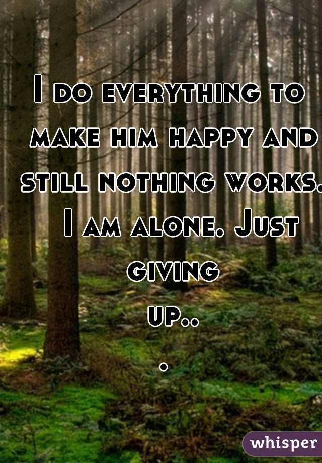 I do everything to make him happy and still nothing works.  I am alone. Just giving up...