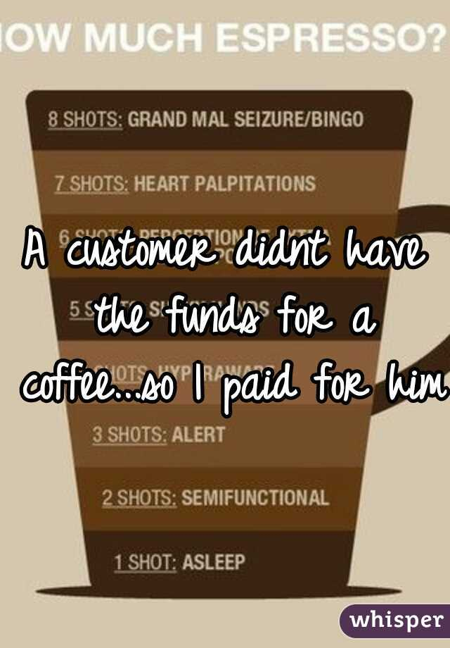 A customer didnt have the funds for a coffee...so I paid for him