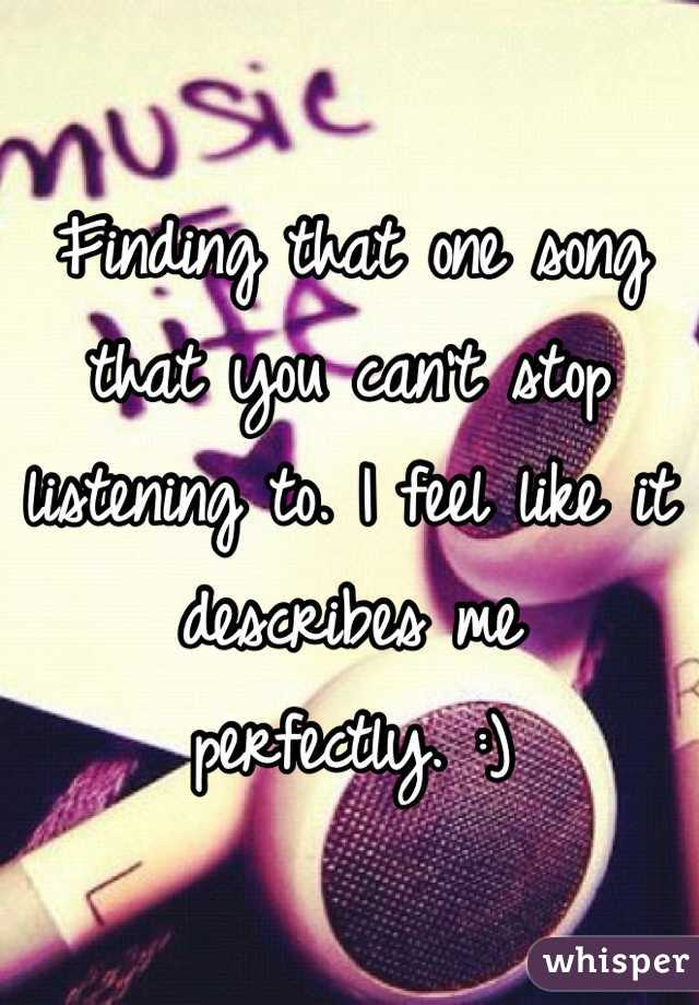 Finding that one song that you can't stop listening to. I feel like it describes me perfectly. :)