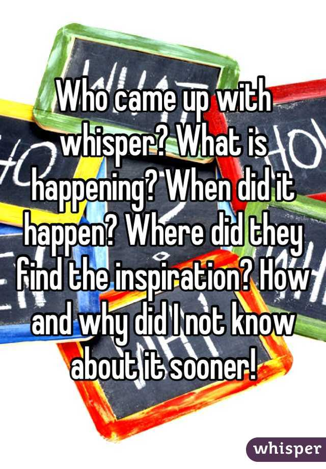 Who came up with whisper? What is happening? When did it happen? Where did they find the inspiration? How and why did I not know about it sooner!