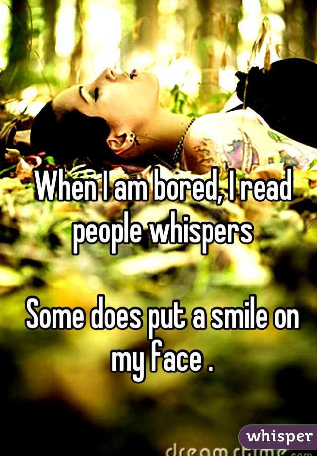 When I am bored, I read people whispers   Some does put a smile on my face .
