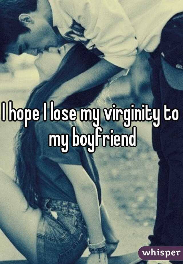 I hope I lose my virginity to my boyfriend