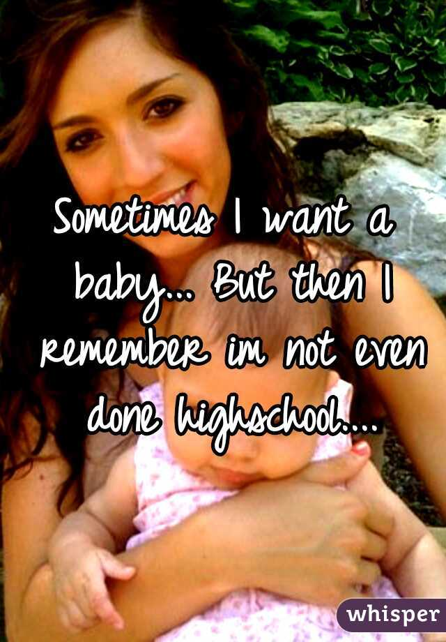 Sometimes I want a baby... But then I remember im not even done highschool....