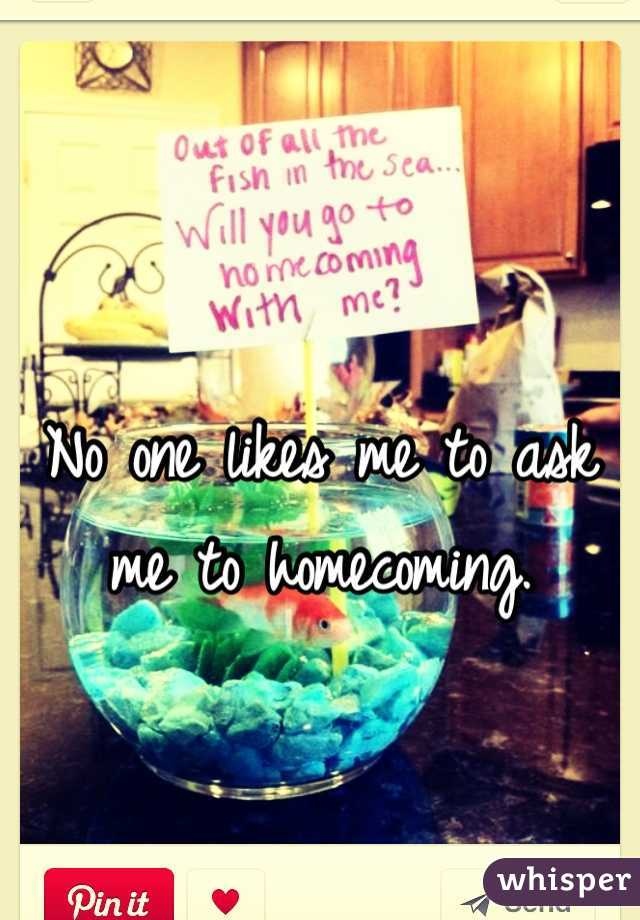 No one likes me to ask me to homecoming.