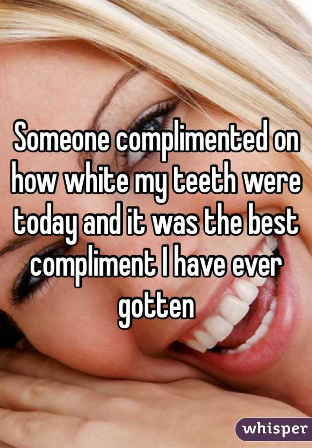 Someone complimented on how white my teeth were today and it was the best compliment I have ever gotten