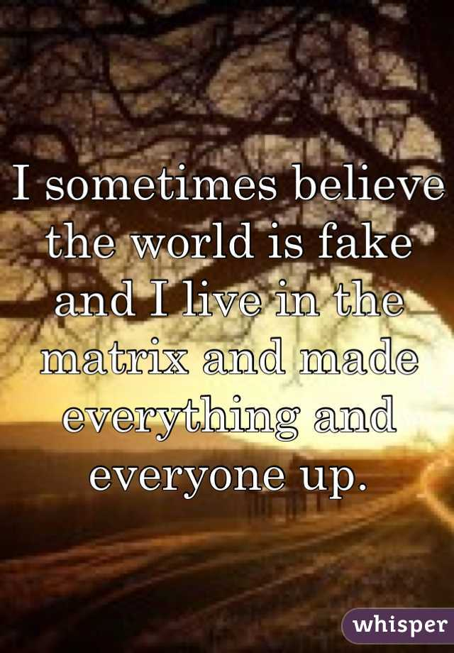 I sometimes believe the world is fake and I live in the matrix and made everything and everyone up.