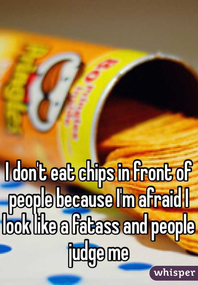 I don't eat chips in front of people because I'm afraid I look like a fatass and people judge me