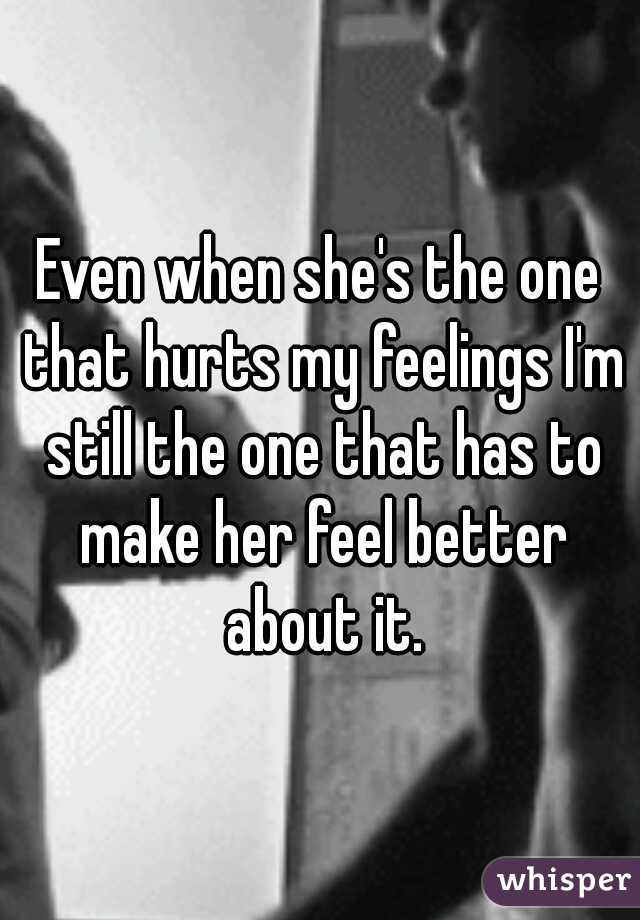 Even when she's the one that hurts my feelings I'm still the one that has to make her feel better about it.