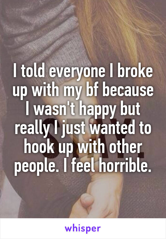 I told everyone I broke up with my bf because I wasn't happy but really I just wanted to hook up with other people. I feel horrible.