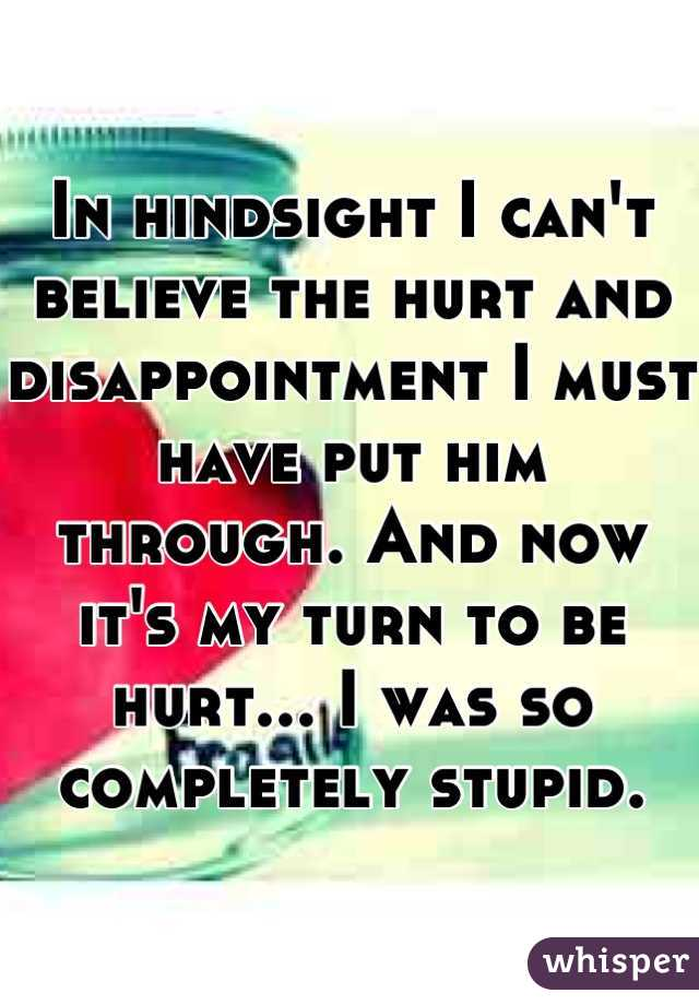 In hindsight I can't believe the hurt and disappointment I must have put him through. And now it's my turn to be hurt... I was so completely stupid.