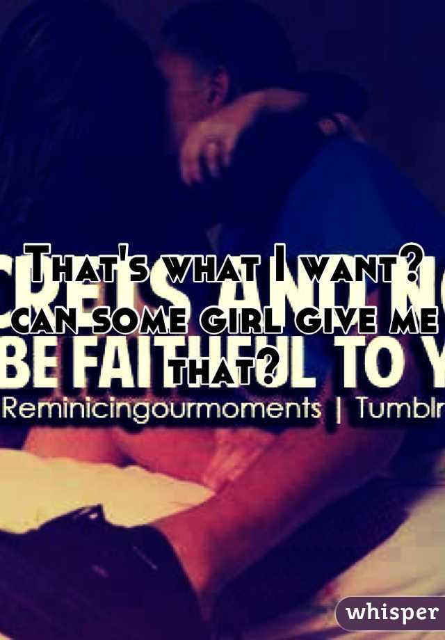 That's what I want? can some girl give me that?