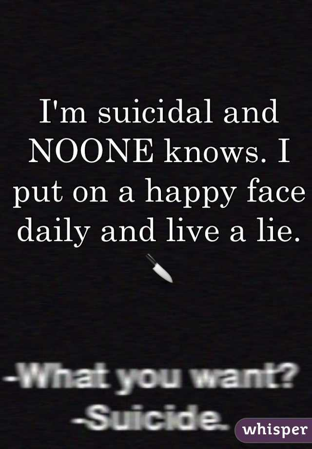 I'm suicidal and NOONE knows. I put on a happy face daily and live a lie. 🔪