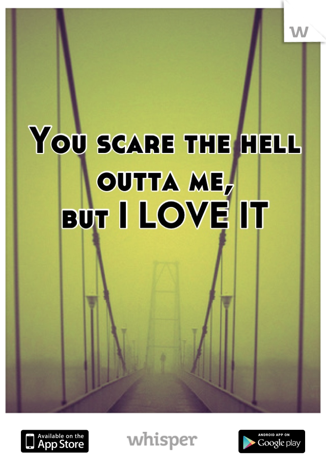 You scare the hell outta me, but I LOVE IT