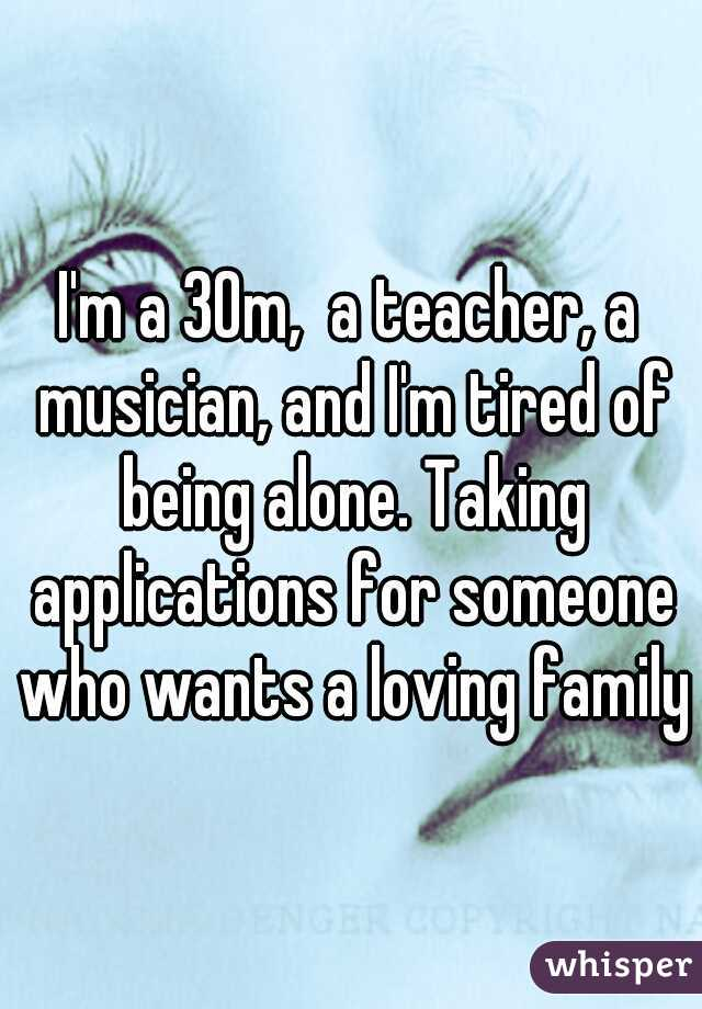 I'm a 30m,  a teacher, a musician, and I'm tired of being alone. Taking applications for someone who wants a loving family