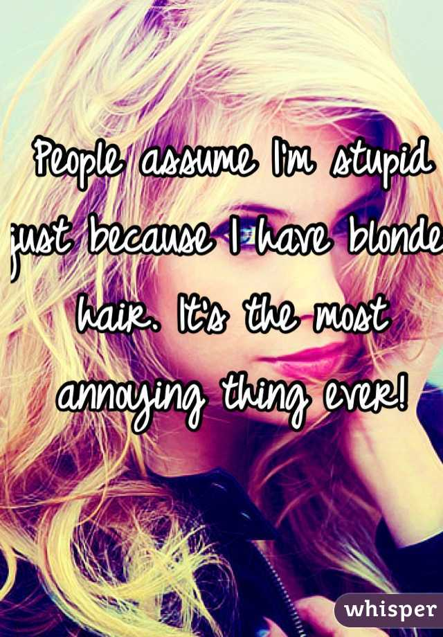 People assume I'm stupid just because I have blonde hair. It's the most annoying thing ever!
