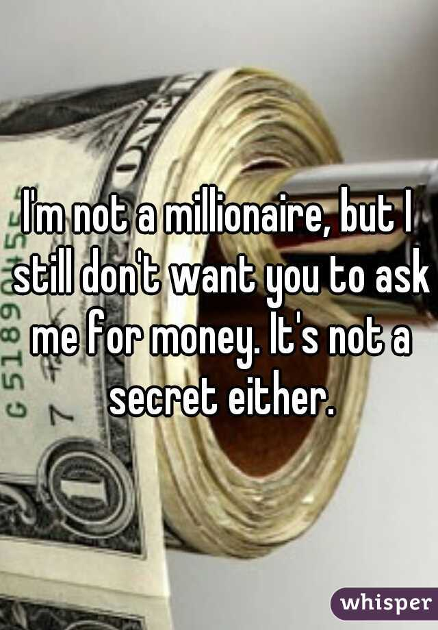 I'm not a millionaire, but I still don't want you to ask me for money. It's not a secret either.