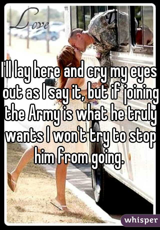I'll lay here and cry my eyes out as I say it, but if joining the Army is what he truly wants I won't try to stop him from going.