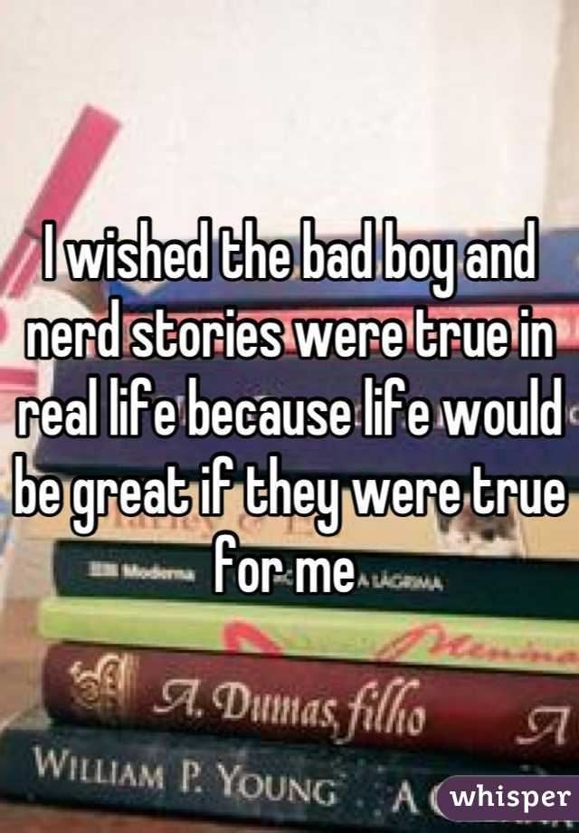 I wished the bad boy and nerd stories were true in real life because life would be great if they were true for me