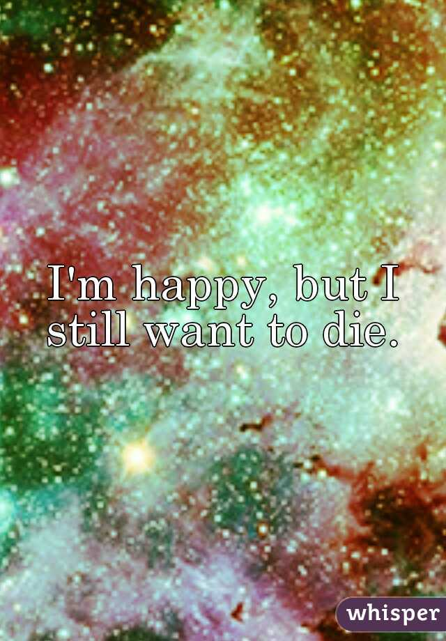 I'm happy, but I still want to die.