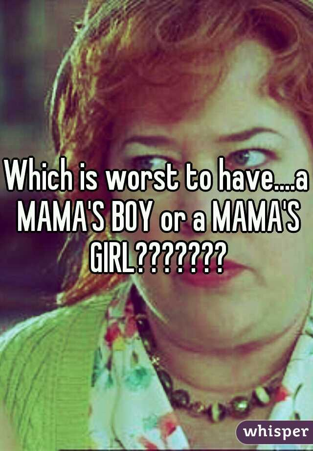 Which is worst to have....a MAMA'S BOY or a MAMA'S GIRL???????