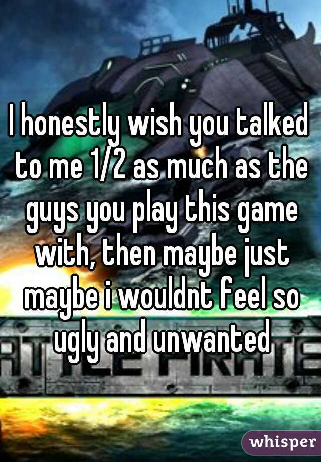 I honestly wish you talked to me 1/2 as much as the guys you play this game with, then maybe just maybe i wouldnt feel so ugly and unwanted