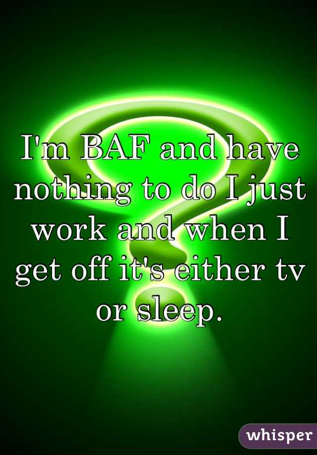 I'm BAF and have nothing to do I just work and when I get off it's either tv or sleep.