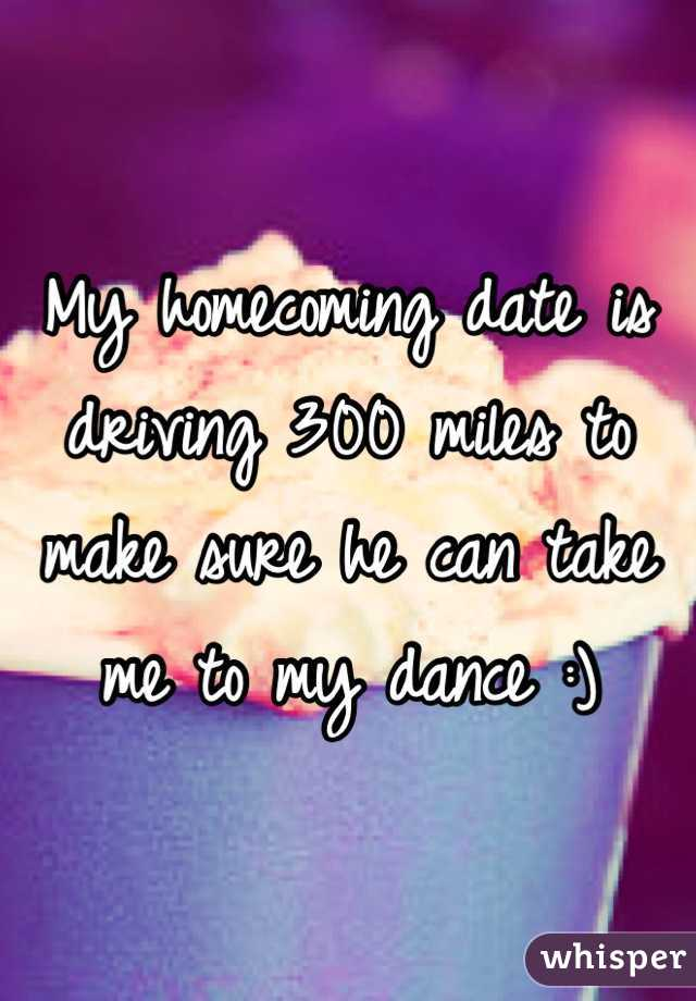 My homecoming date is driving 300 miles to make sure he can take me to my dance :)