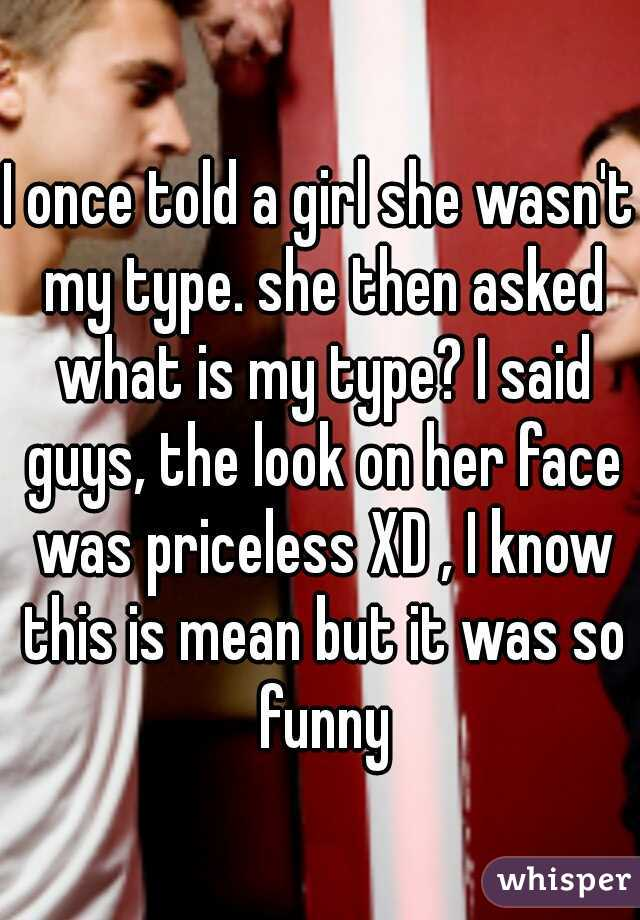 I once told a girl she wasn't my type. she then asked what is my type? I said guys, the look on her face was priceless XD , I know this is mean but it was so funny