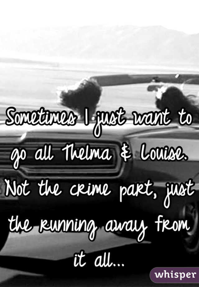 Sometimes I just want to go all Thelma & Louise. Not the crime part, just the running away from it all...