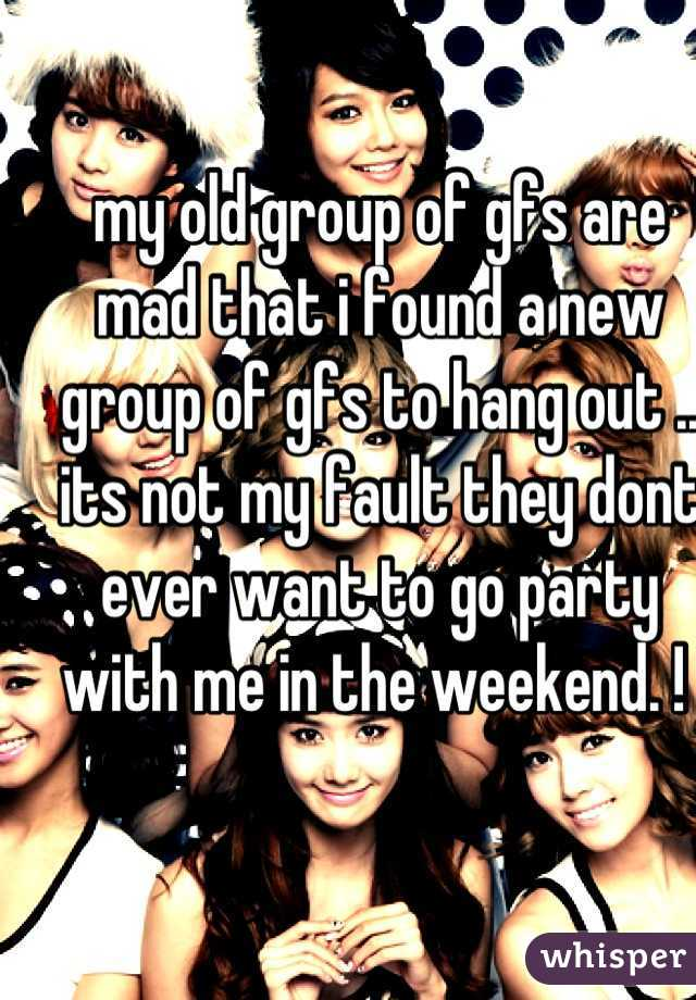 my old group of gfs are mad that i found a new group of gfs to hang out .. its not my fault they dont ever want to go party with me in the weekend. !