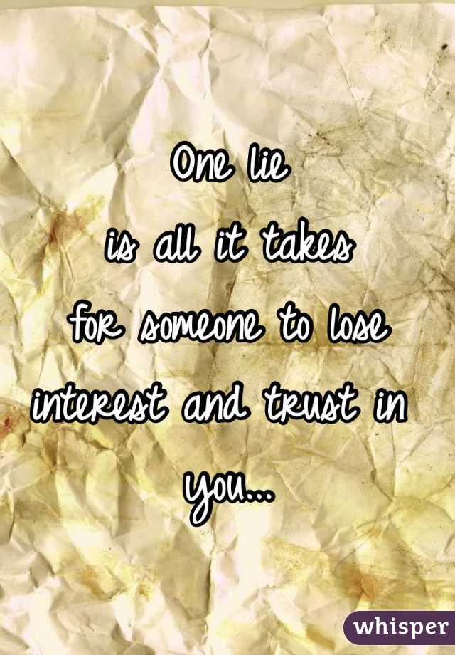 One lie  is all it takes  for someone to lose  interest and trust in you...