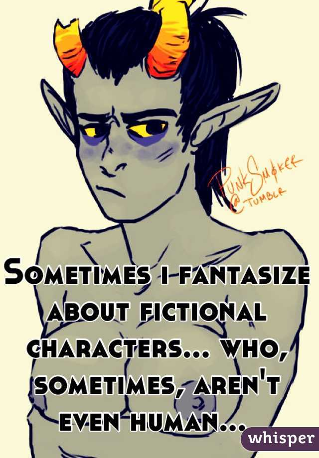 Sometimes i fantasize about fictional characters... who, sometimes, aren't even human...