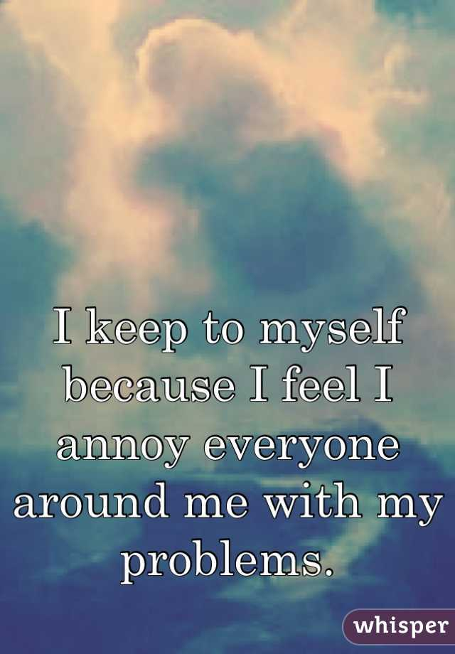 I keep to myself because I feel I annoy everyone around me with my problems.