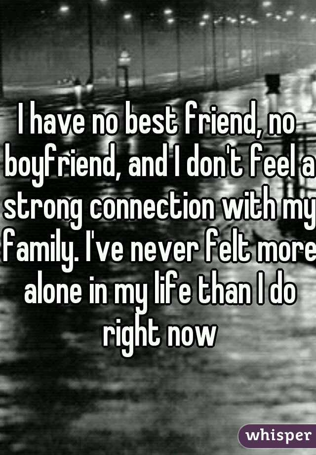 I have no best friend, no boyfriend, and I don't feel a strong connection with my family. I've never felt more alone in my life than I do right now