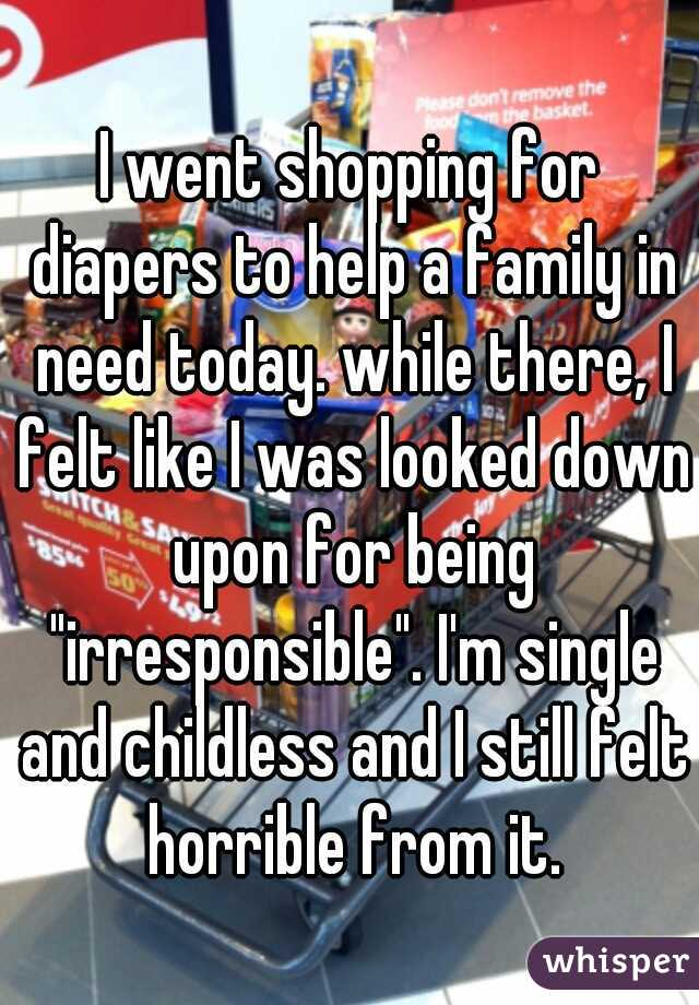 """I went shopping for diapers to help a family in need today. while there, I felt like I was looked down upon for being """"irresponsible"""". I'm single and childless and I still felt horrible from it."""
